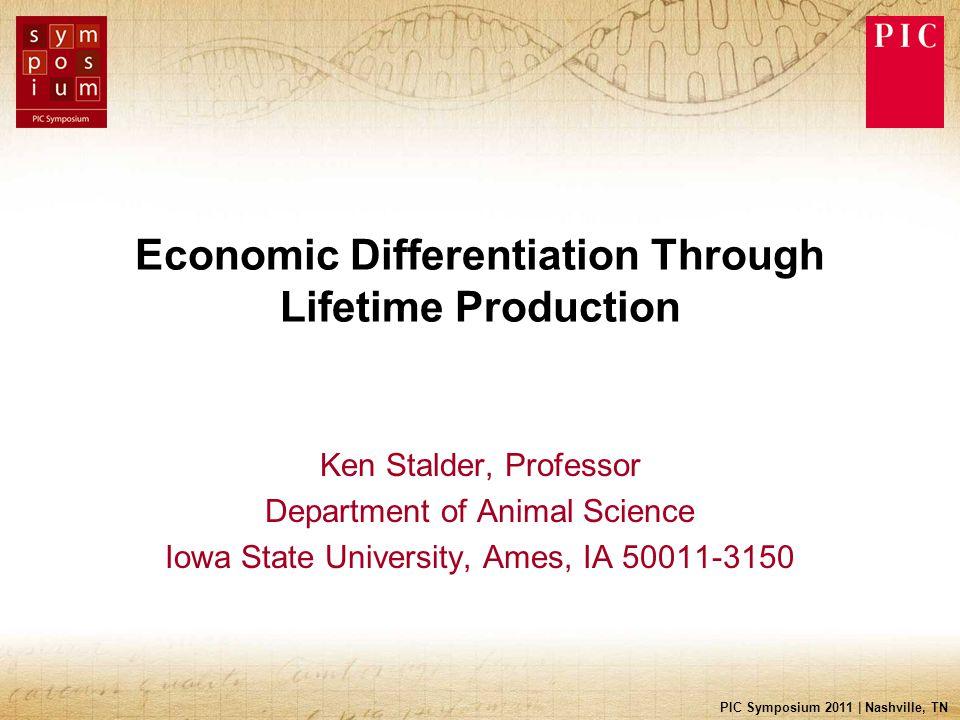PIC Symposium 2011 | Nashville, TN Economic Differentiation Through Lifetime Production Ken Stalder, Professor Department of Animal Science Iowa State