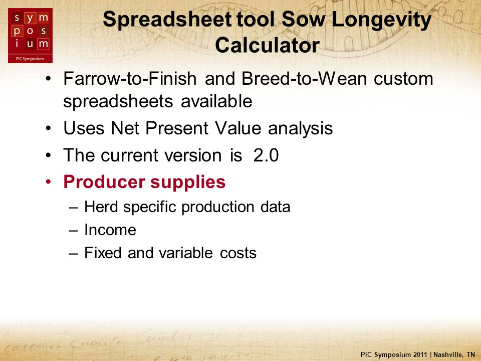 PIC Symposium 2011 | Nashville, TN Spreadsheet tool Sow Longevity Calculator Farrow-to-Finish and Breed-to-Wean custom spreadsheets available Uses Net Present Value analysis The current version is 2.0 Producer supplies –Herd specific production data –Income –Fixed and variable costs