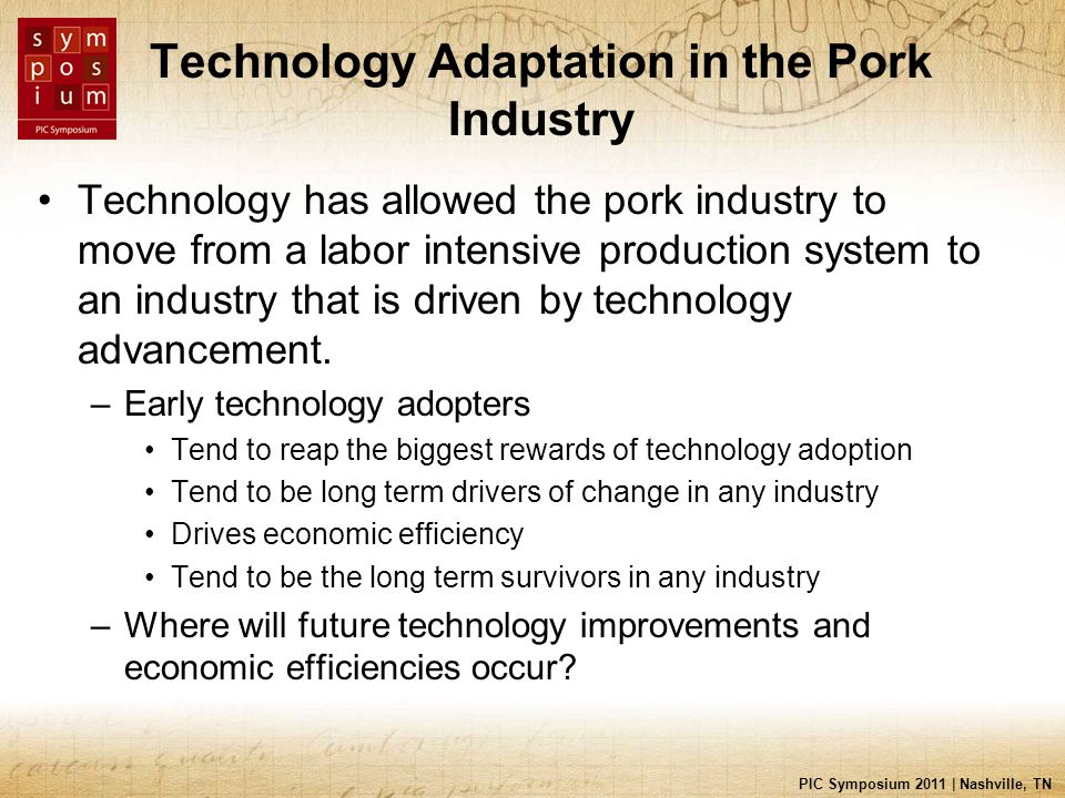 PIC Symposium 2011 | Nashville, TN Technology Adaptation in the Pork Industry Technology has allowed the pork industry to move from a labor intensive