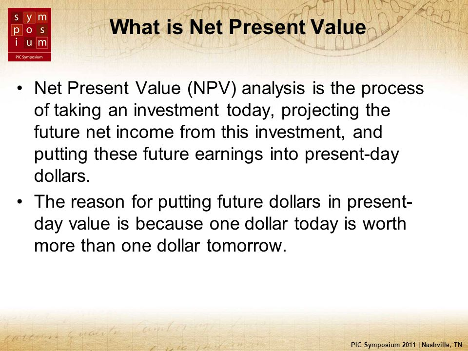 PIC Symposium 2011 | Nashville, TN What is Net Present Value Net Present Value (NPV) analysis is the process of taking an investment today, projecting the future net income from this investment, and putting these future earnings into present-day dollars.