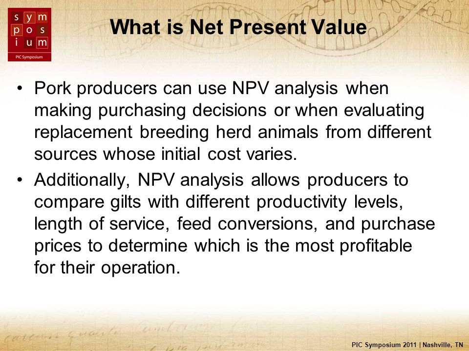 PIC Symposium 2011 | Nashville, TN What is Net Present Value Pork producers can use NPV analysis when making purchasing decisions or when evaluating replacement breeding herd animals from different sources whose initial cost varies.