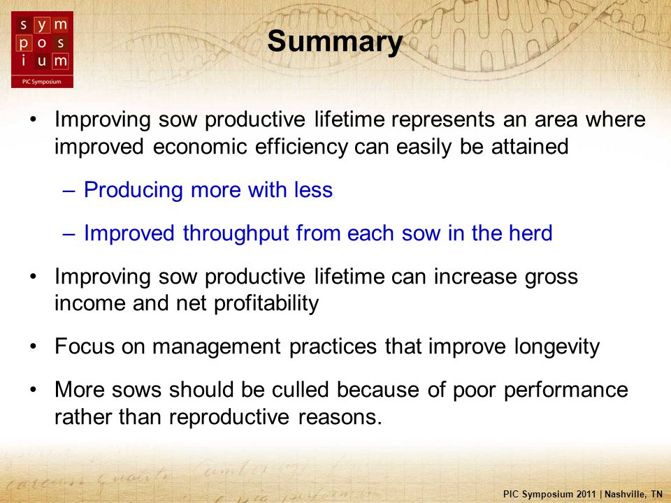 PIC Symposium 2011 | Nashville, TN Summary Improving sow productive lifetime represents an area where improved economic efficiency can easily be attai