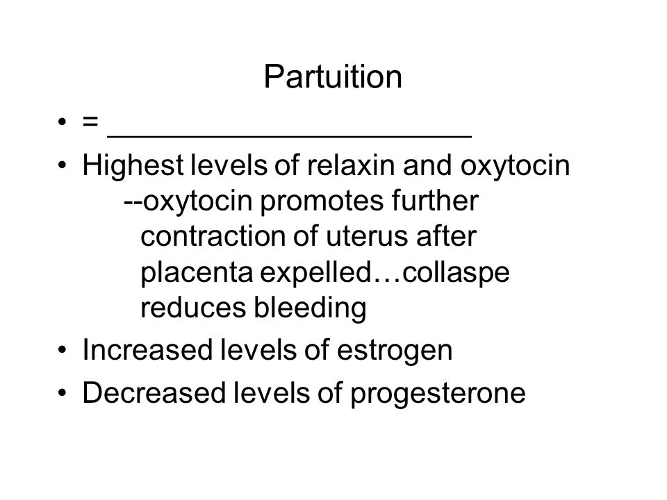 Partuition = ______________________ Highest levels of relaxin and oxytocin --oxytocin promotes further contraction of uterus after placenta expelled…collaspe reduces bleeding Increased levels of estrogen Decreased levels of progesterone