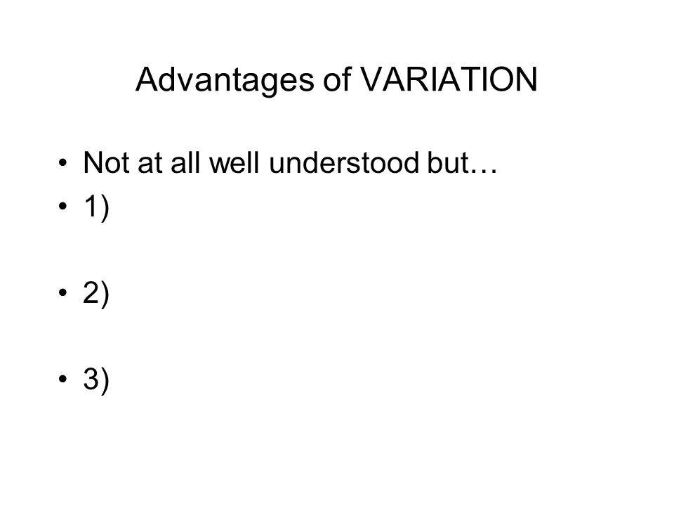 Advantages of VARIATION Not at all well understood but… 1) 2) 3)