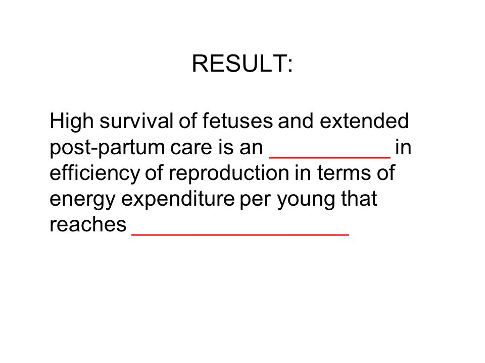 RESULT: High survival of fetuses and extended post-partum care is an __________ in efficiency of reproduction in terms of energy expenditure per young that reaches __________________