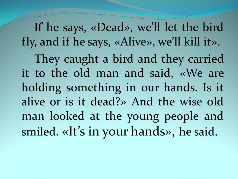 If he says, «Dead», we'll let the bird fly, and if he says, «Alive», we'll kill it». They caught a bird and they carried it to the old man and said, «
