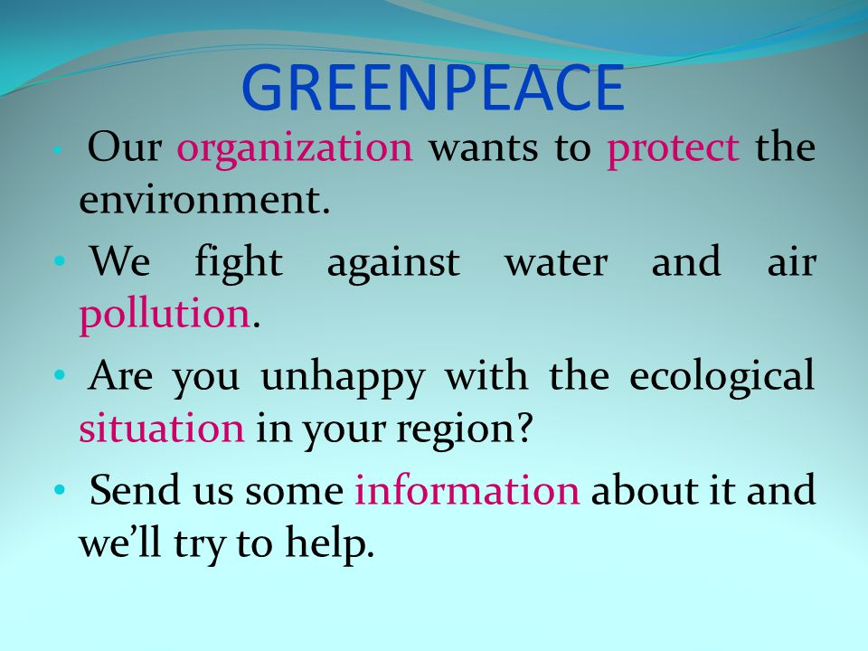 GREENPEACE Our organization wants to protect the environment. We fight against water and air pollution. Are you unhappy with the ecological situation