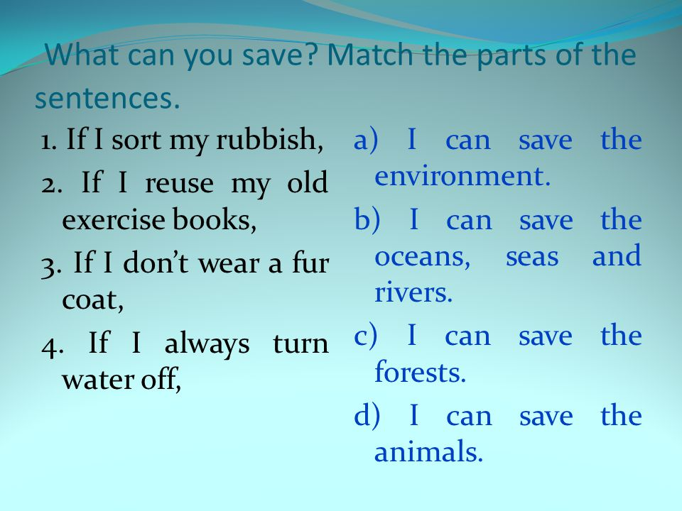 What can you save? Match the parts of the sentences. 1. If I sort my rubbish, 2. If I reuse my old exercise books, 3. If I don't wear a fur coat, 4. I