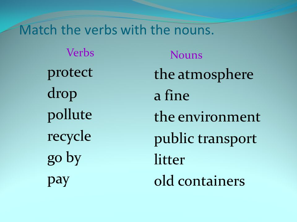Match the verbs with the nouns. Verbs protect drop pollute recycle go by pay Nouns the atmosphere a fine the environment public transport litter old c