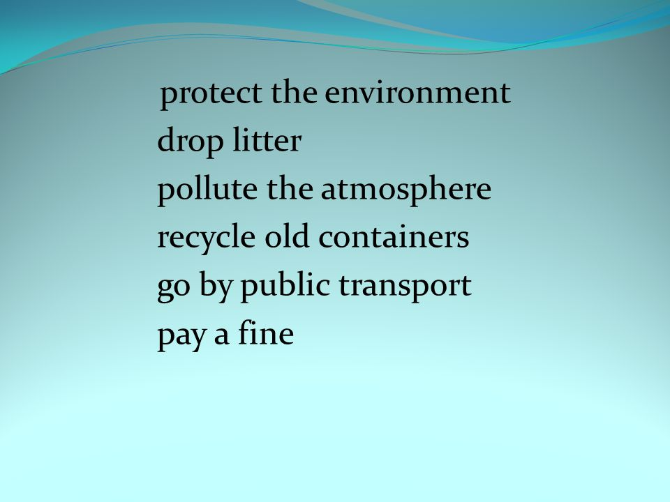protect the environment drop litter pollute the atmosphere recycle old containers go by public transport pay a fine