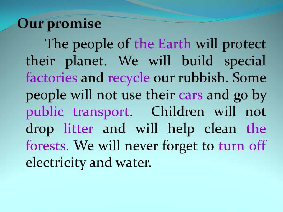 Our promise The people of the Earth will protect their planet. We will build special factories and recycle our rubbish. Some people will not use their