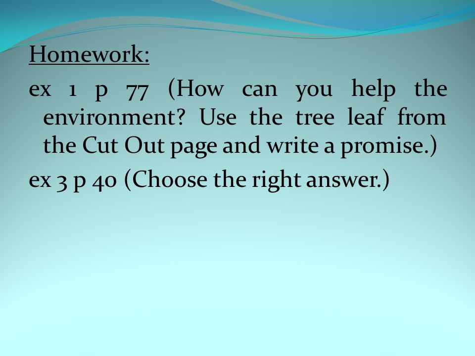 Homework: ex 1 p 77 (How can you help the environment? Use the tree leaf from the Cut Out page and write a promise.) ex 3 p 40 (Choose the right answe
