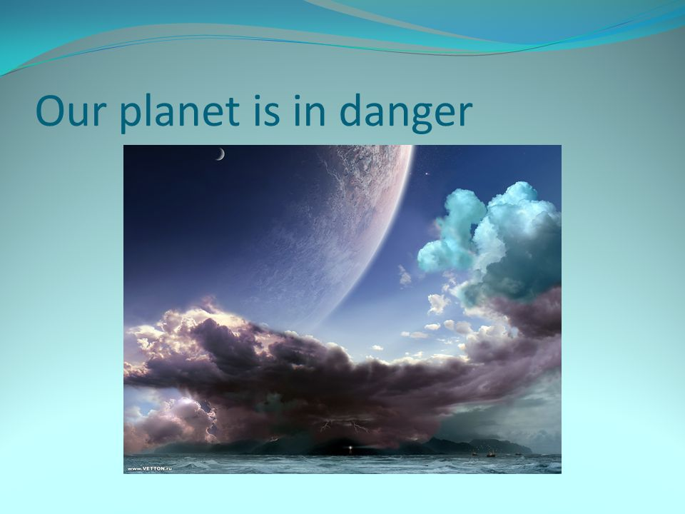 Our planet is in danger
