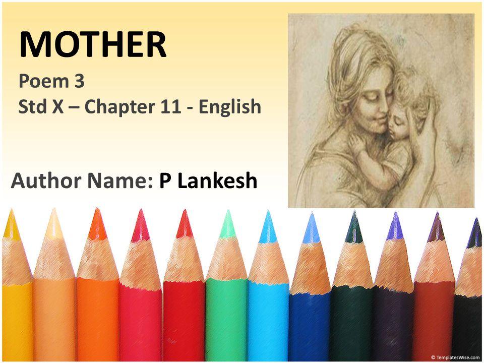 MOTHER Poem 3 Std X – Chapter 11 - English Author Name: P Lankesh