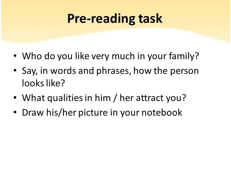 Pre-reading task Who do you like very much in your family? Say, in words and phrases, how the person looks like? What qualities in him / her attract y