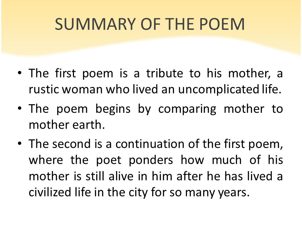 SUMMARY OF THE POEM The first poem is a tribute to his mother, a rustic woman who lived an uncomplicated life. The poem begins by comparing mother to
