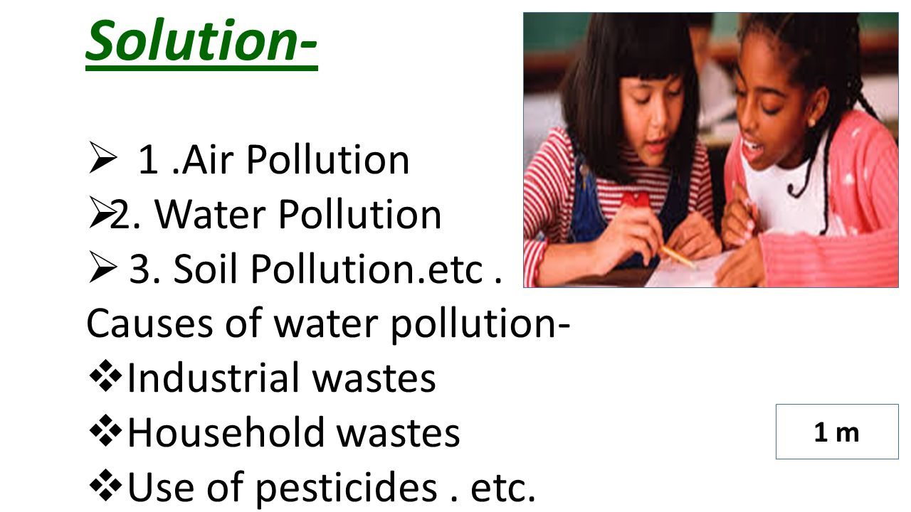Solution-  1.Air Pollution  2. Water Pollution  3. Soil Pollution.etc. Causes of water pollution-  Industrial wastes  Household wastes  Use of p