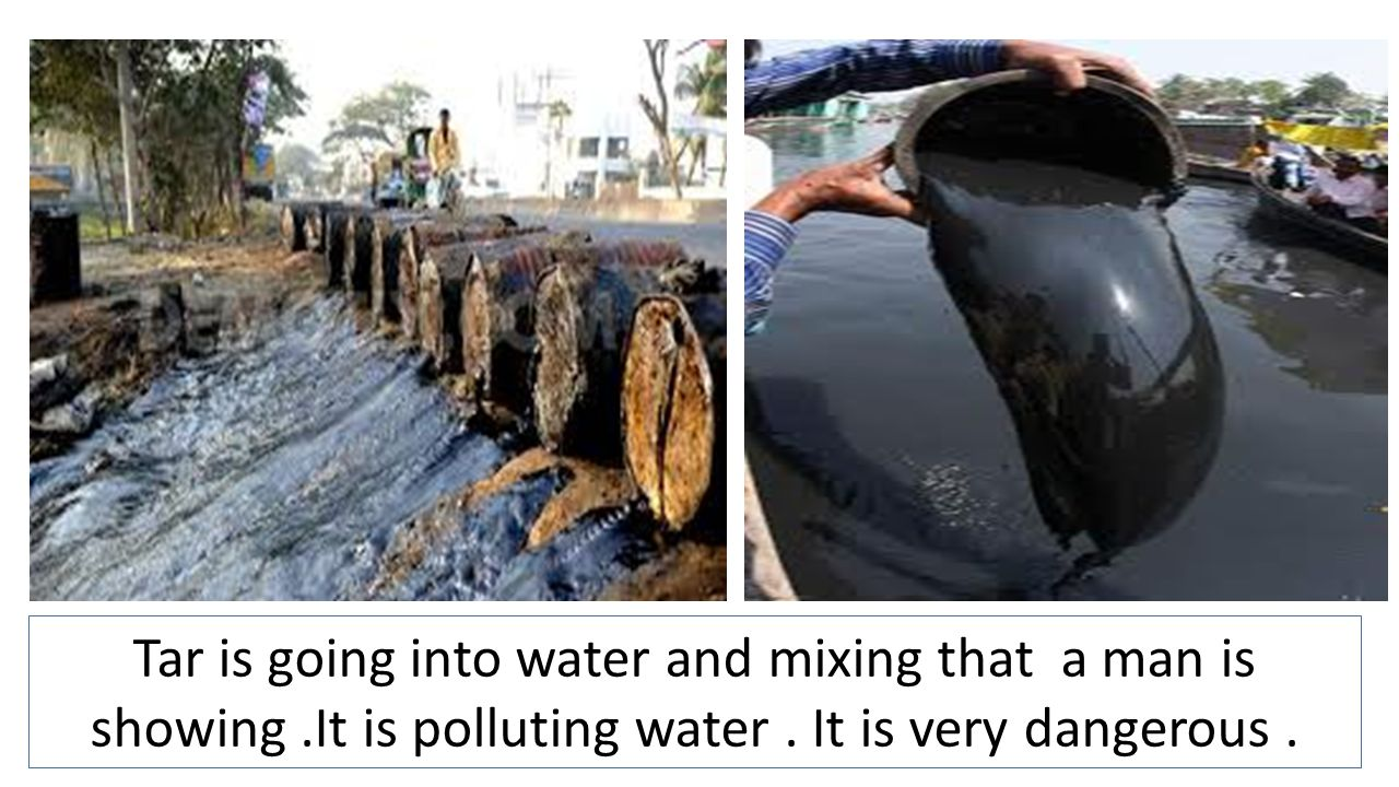 Tar is going into water and mixing that a man is showing.It is polluting water. It is very dangerous.