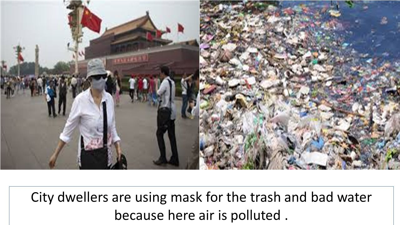City dwellers are using mask for the trash and bad water because here air is polluted.