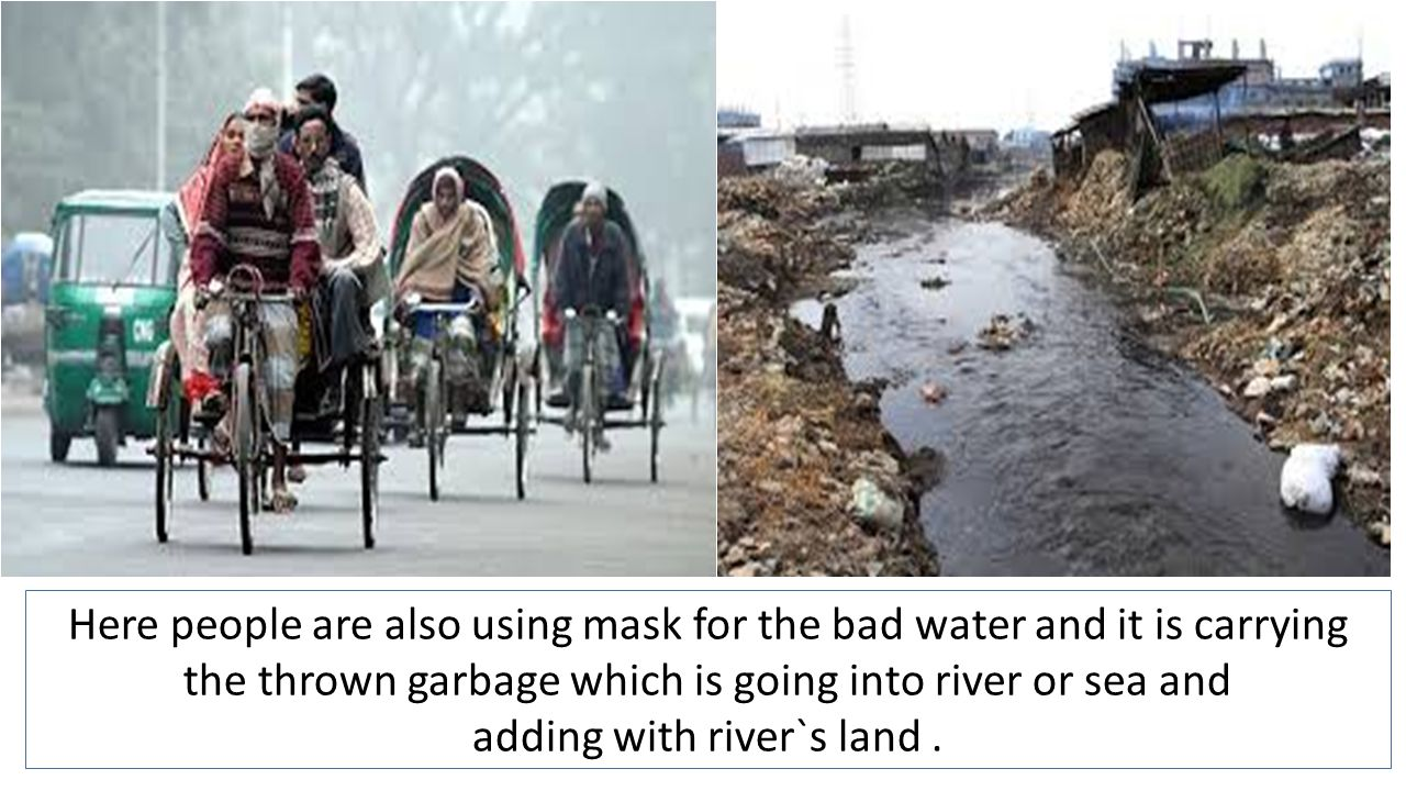 Here people are also using mask for the bad water and it is carrying the thrown garbage which is going into river or sea and adding with river`s land.