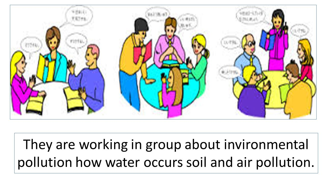 They are working in group about invironmental pollution how water occurs soil and air pollution.