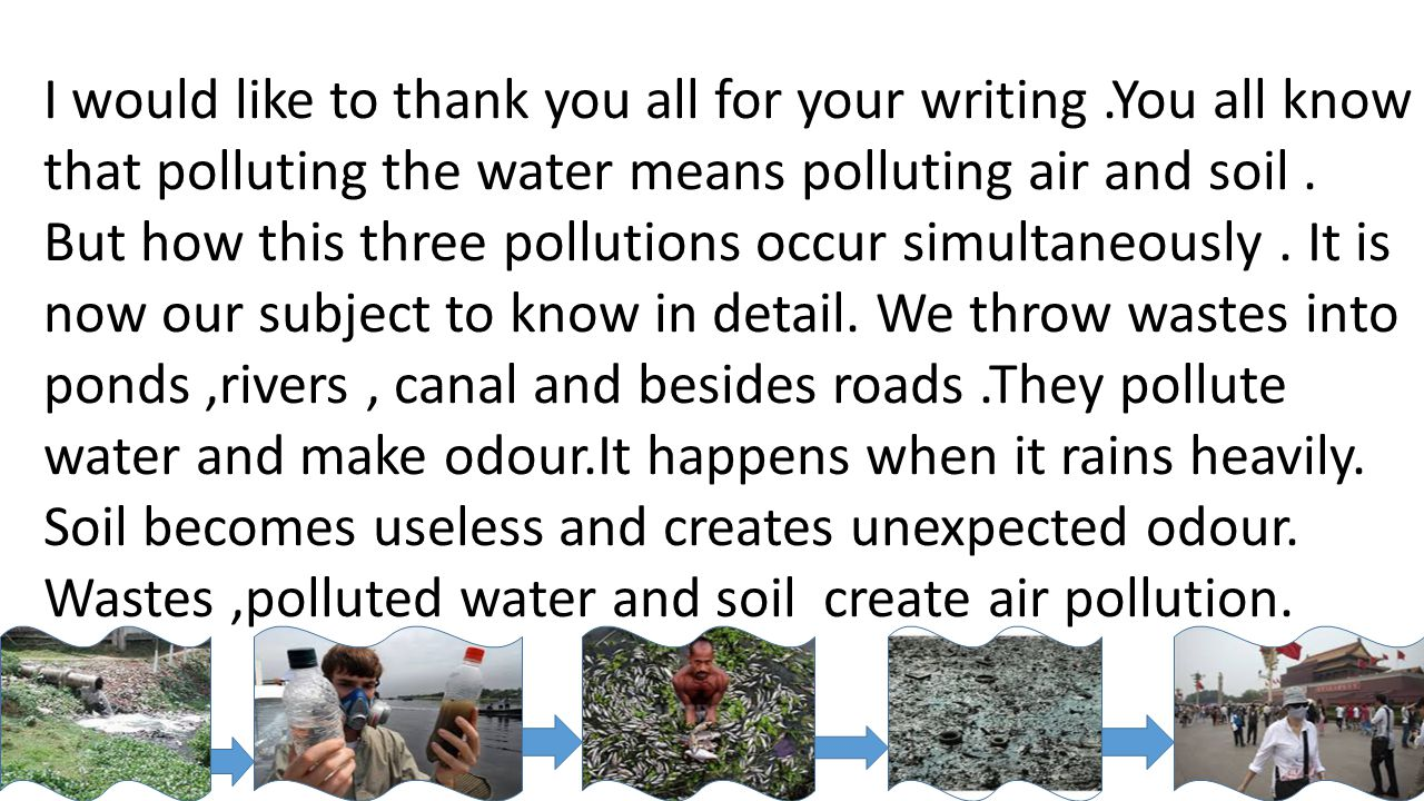 I would like to thank you all for your writing.You all know that polluting the water means polluting air and soil. But how this three pollutions occur