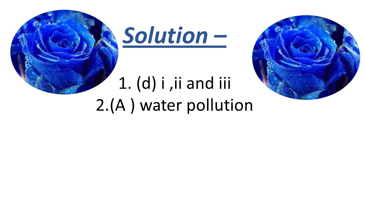 Solution – 1. (d) i,ii and iii 2.(A ) water pollution