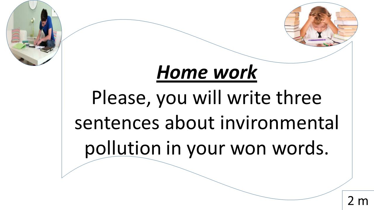 Home work Please, you will write three sentences about invironmental pollution in your won words. 2 m
