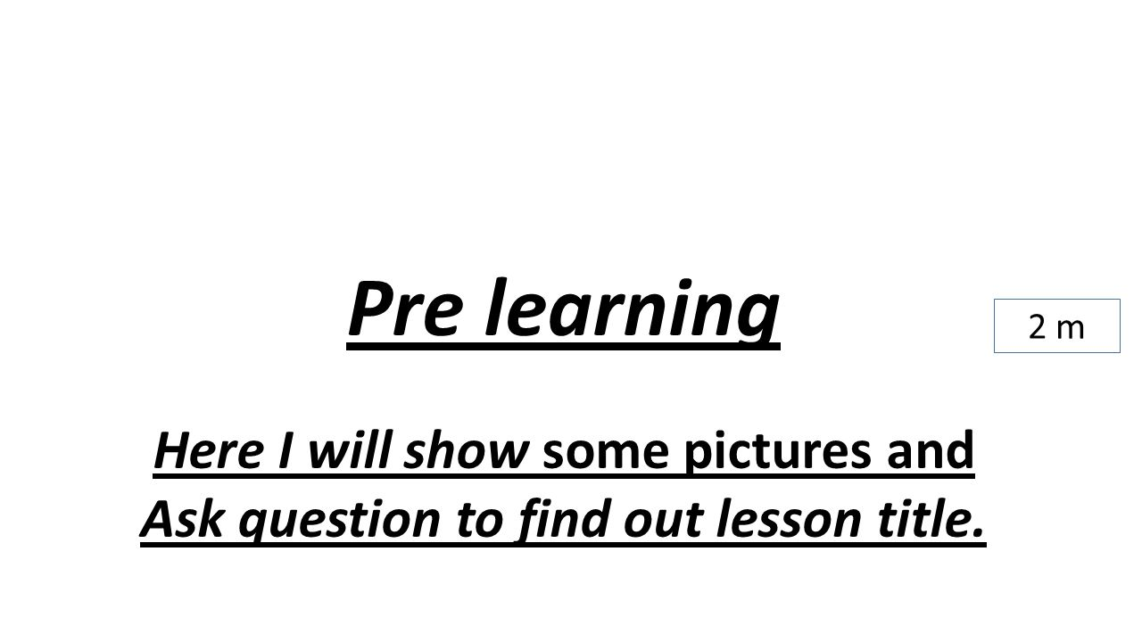 Pre learning Here I will show some pictures and Ask question to find out lesson title. 2 m