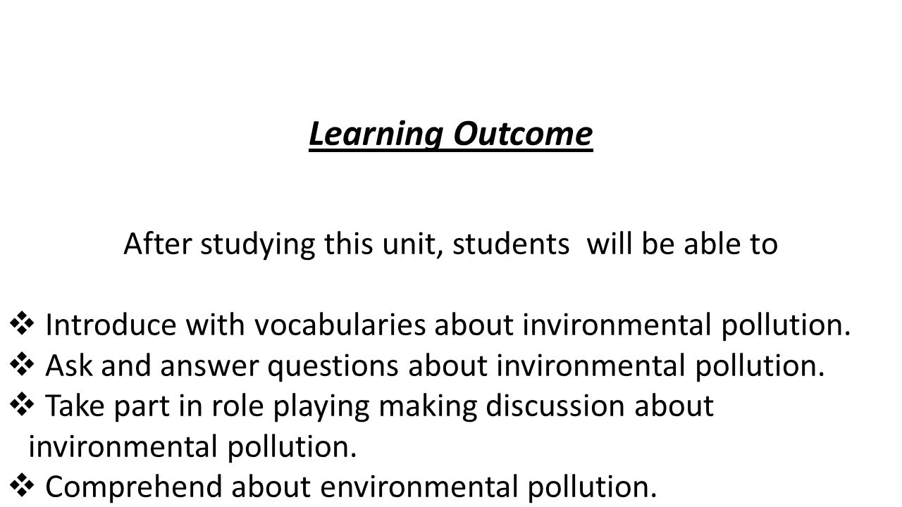 Learning Outcome After studying this unit, students will be able to  Introduce with vocabularies about invironmental pollution.