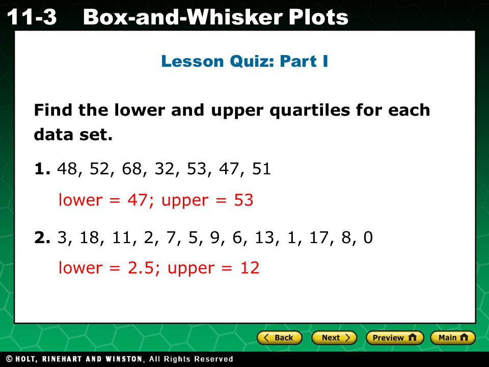 Holt CA Course 1 11-3Box-and-Whisker Plots Lesson Quiz: Part I Find the lower and upper quartiles for each data set.
