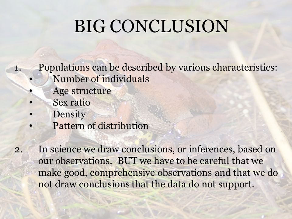 BIG CONCLUSION 1.Populations can be described by various characteristics: Number of individuals Age structure Sex ratio Density Pattern of distribution 2.In science we draw conclusions, or inferences, based on our observations.