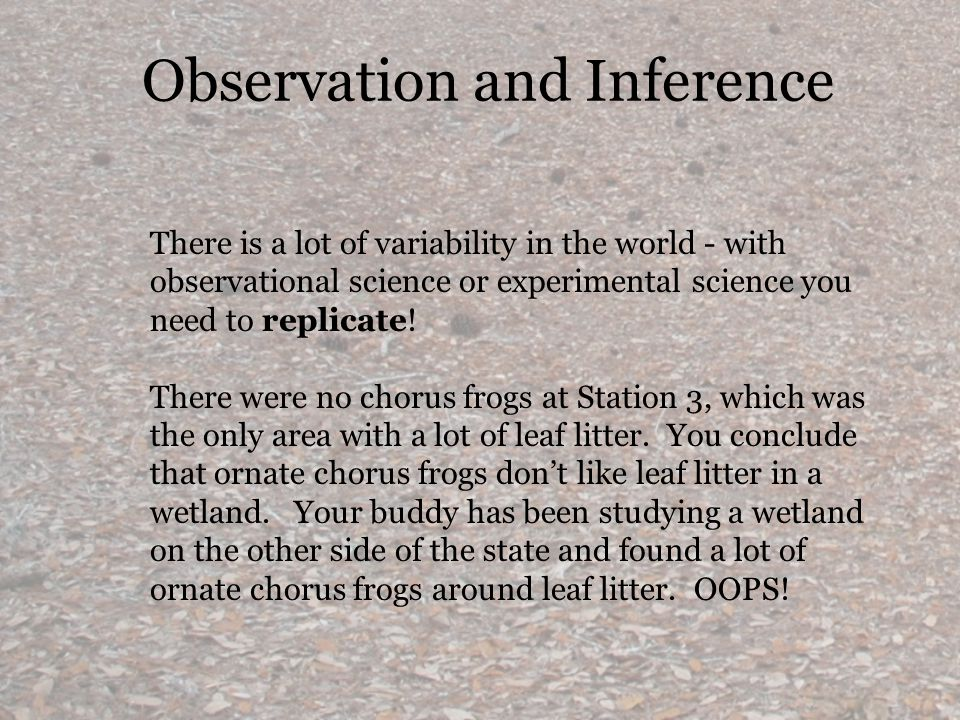 Observation and Inference There is a lot of variability in the world - with observational science or experimental science you need to replicate.
