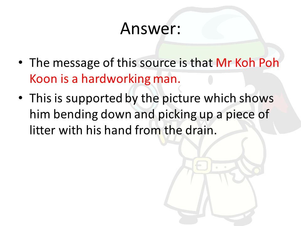 Answer: The message of this source is that Mr Koh Poh Koon is a hardworking man.