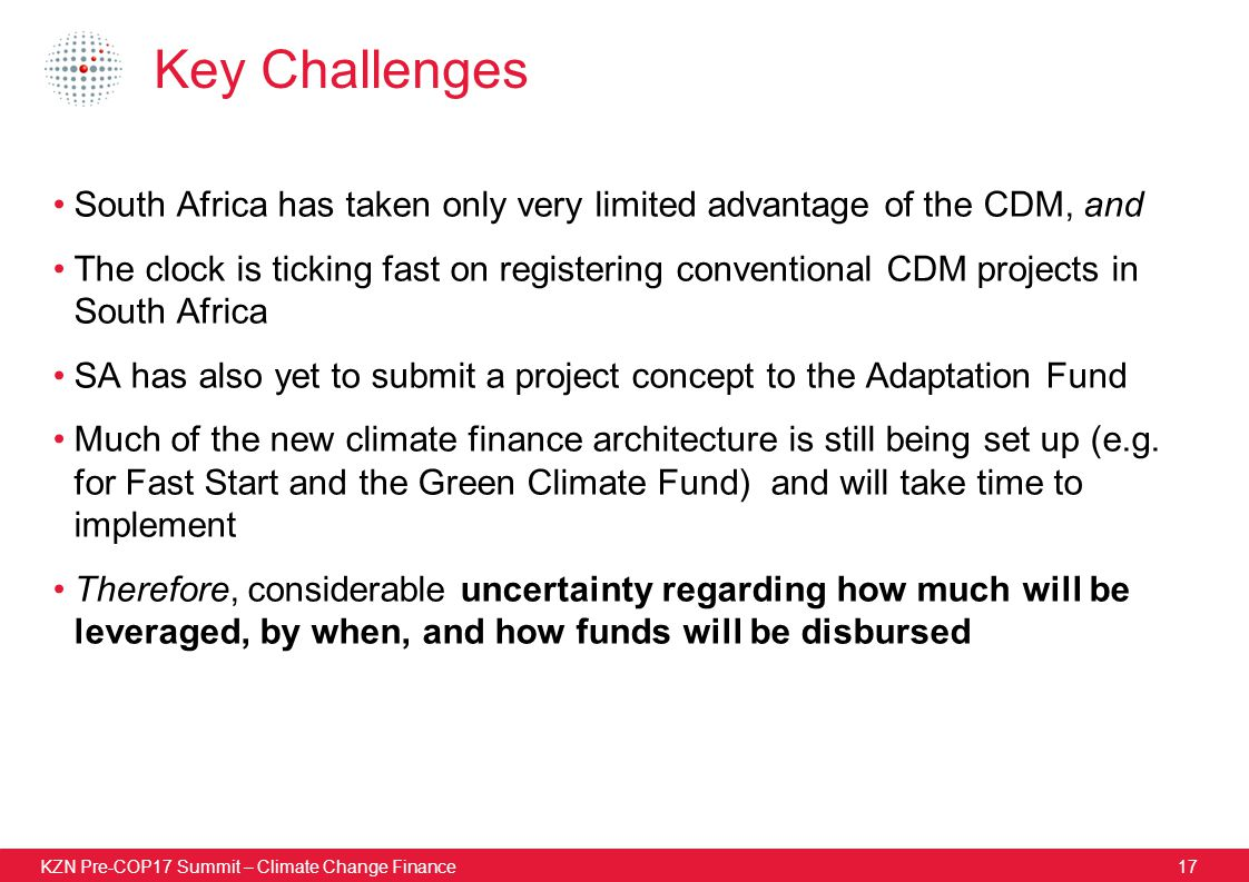 KZN Pre-COP17 Summit – Climate Change Finance17 Key Challenges South Africa has taken only very limited advantage of the CDM, and The clock is ticking fast on registering conventional CDM projects in South Africa SA has also yet to submit a project concept to the Adaptation Fund Much of the new climate finance architecture is still being set up (e.g.