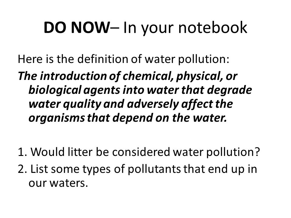 DO NOW– In your notebook Here is the definition of water pollution: The introduction of chemical, physical, or biological agents into water that degrade water quality and adversely affect the organisms that depend on the water.