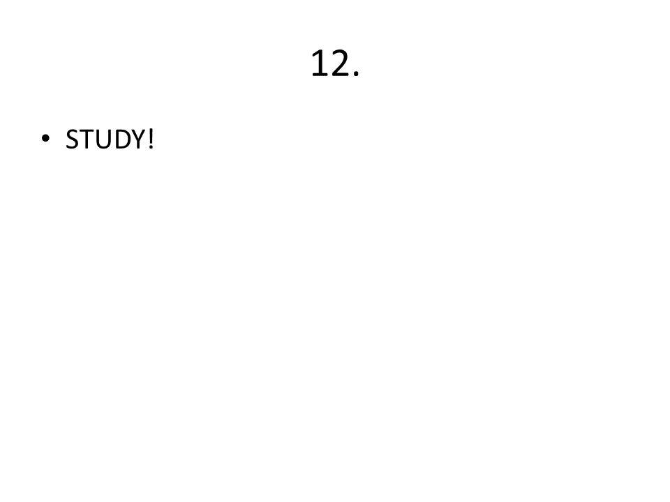 12. STUDY!