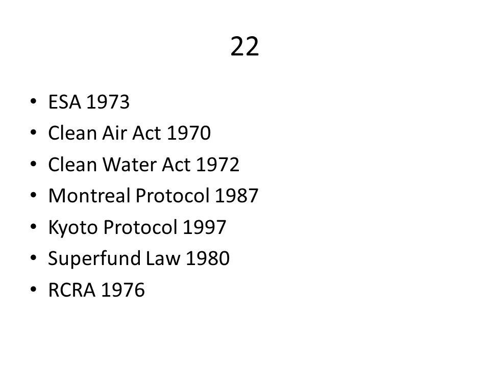 22 ESA 1973 Clean Air Act 1970 Clean Water Act 1972 Montreal Protocol 1987 Kyoto Protocol 1997 Superfund Law 1980 RCRA 1976