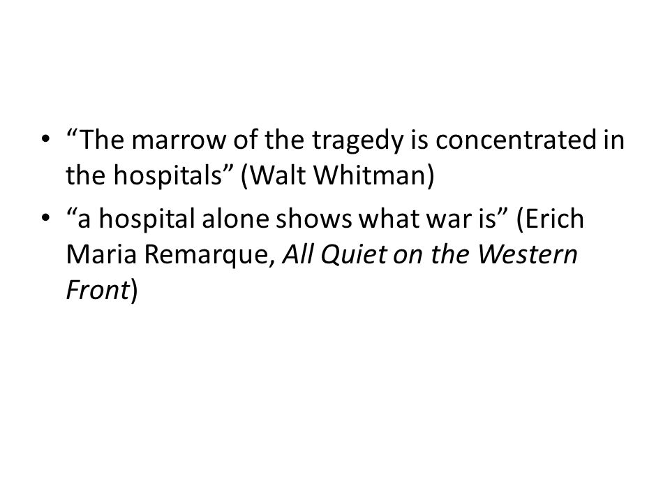 """The marrow of the tragedy is concentrated in the hospitals"" (Walt Whitman) ""a hospital alone shows what war is"" (Erich Maria Remarque, All Quiet on t"