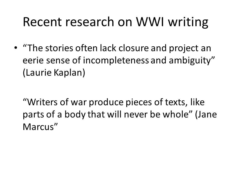 "Recent research on WWI writing ""The stories often lack closure and project an eerie sense of incompleteness and ambiguity"" (Laurie Kaplan) ""Writers of"