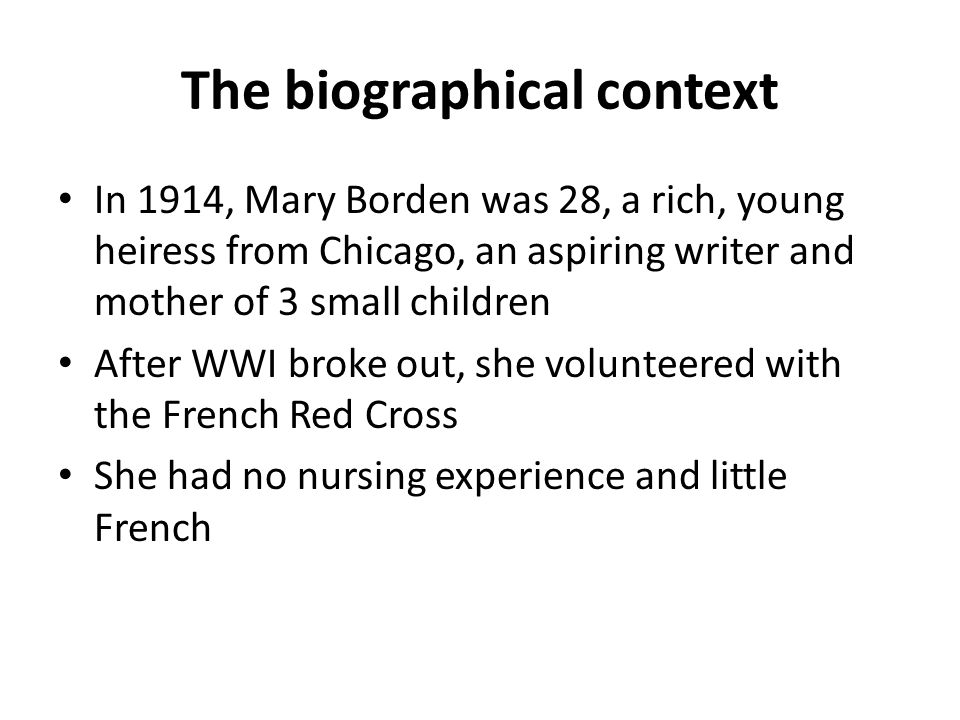 The biographical context In 1914, Mary Borden was 28, a rich, young heiress from Chicago, an aspiring writer and mother of 3 small children After WWI