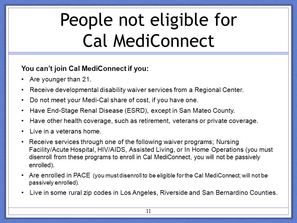 11 People not eligible for Cal MediConnect You can't join Cal MediConnect if you: Are younger than 21.