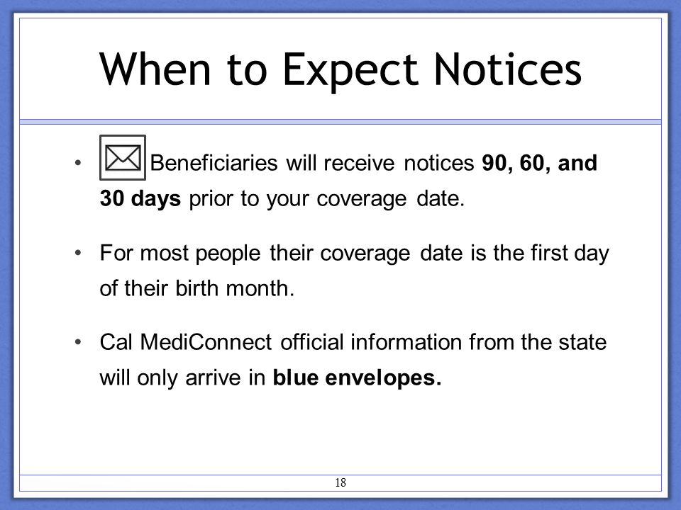 When to Expect Notices Beneficiaries will receive notices 90, 60, and 30 days prior to your coverage date.