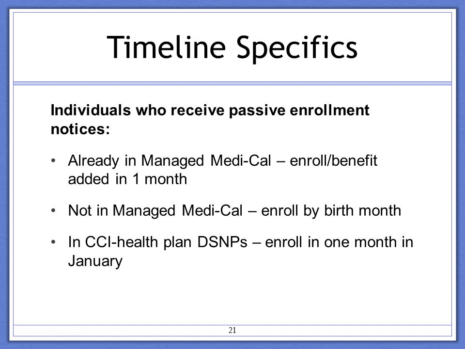 Timeline Specifics Individuals who receive passive enrollment notices: Already in Managed Medi-Cal – enroll/benefit added in 1 month Not in Managed Medi-Cal – enroll by birth month In CCI-health plan DSNPs – enroll in one month in January 21