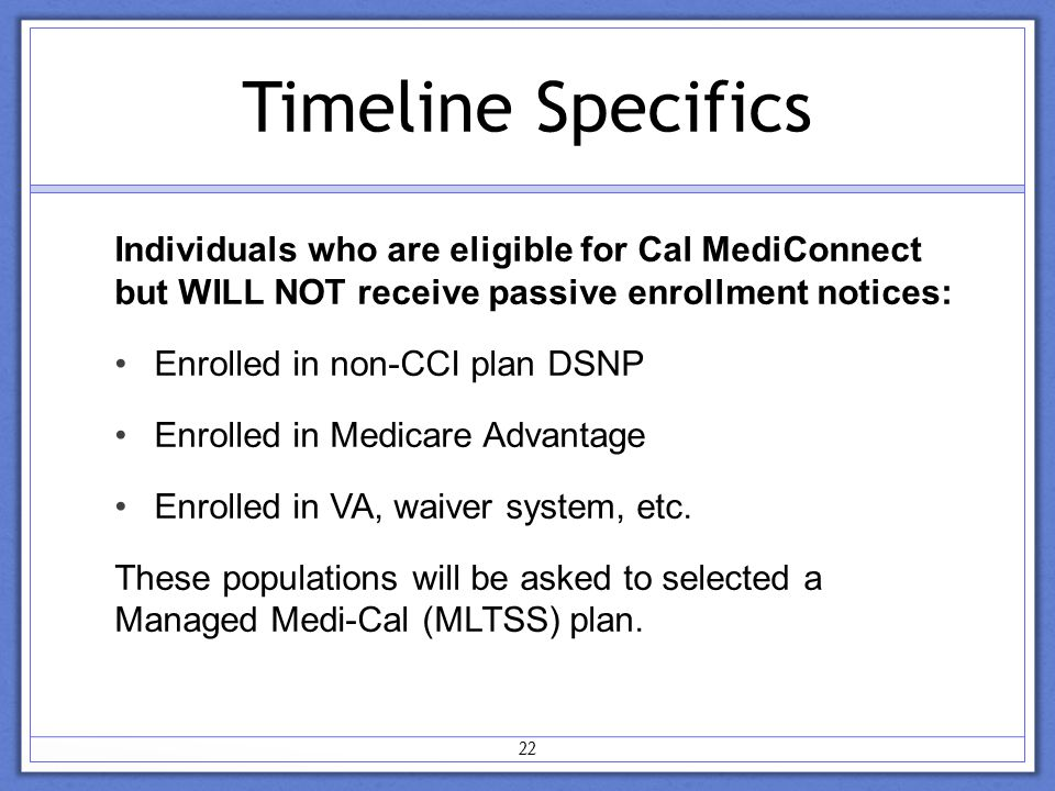 Timeline Specifics Individuals who are eligible for Cal MediConnect but WILL NOT receive passive enrollment notices: Enrolled in non-CCI plan DSNP Enrolled in Medicare Advantage Enrolled in VA, waiver system, etc.