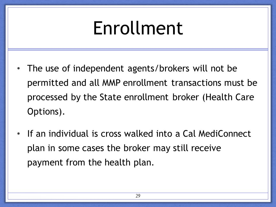 Enrollment 29 The use of independent agents/brokers will not be permitted and all MMP enrollment transactions must be processed by the State enrollment broker (Health Care Options).