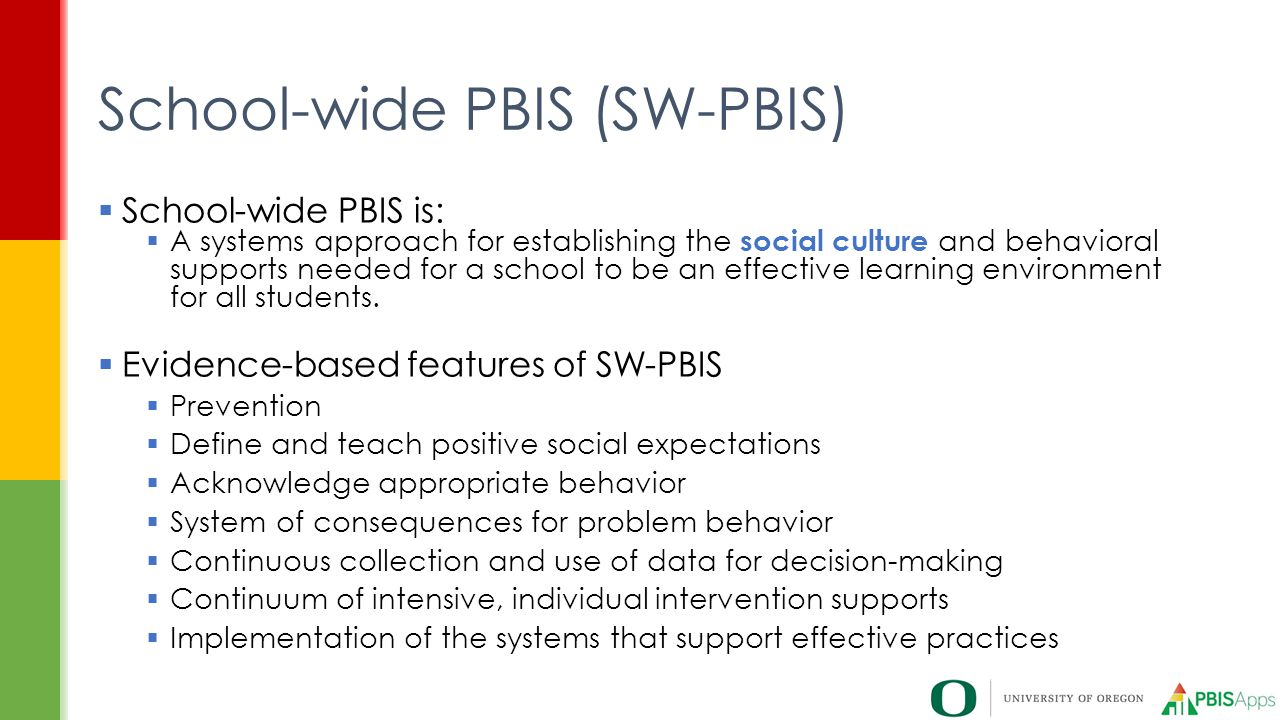  School-wide PBIS is:  A systems approach for establishing the social culture and behavioral supports needed for a school to be an effective learning environment for all students.