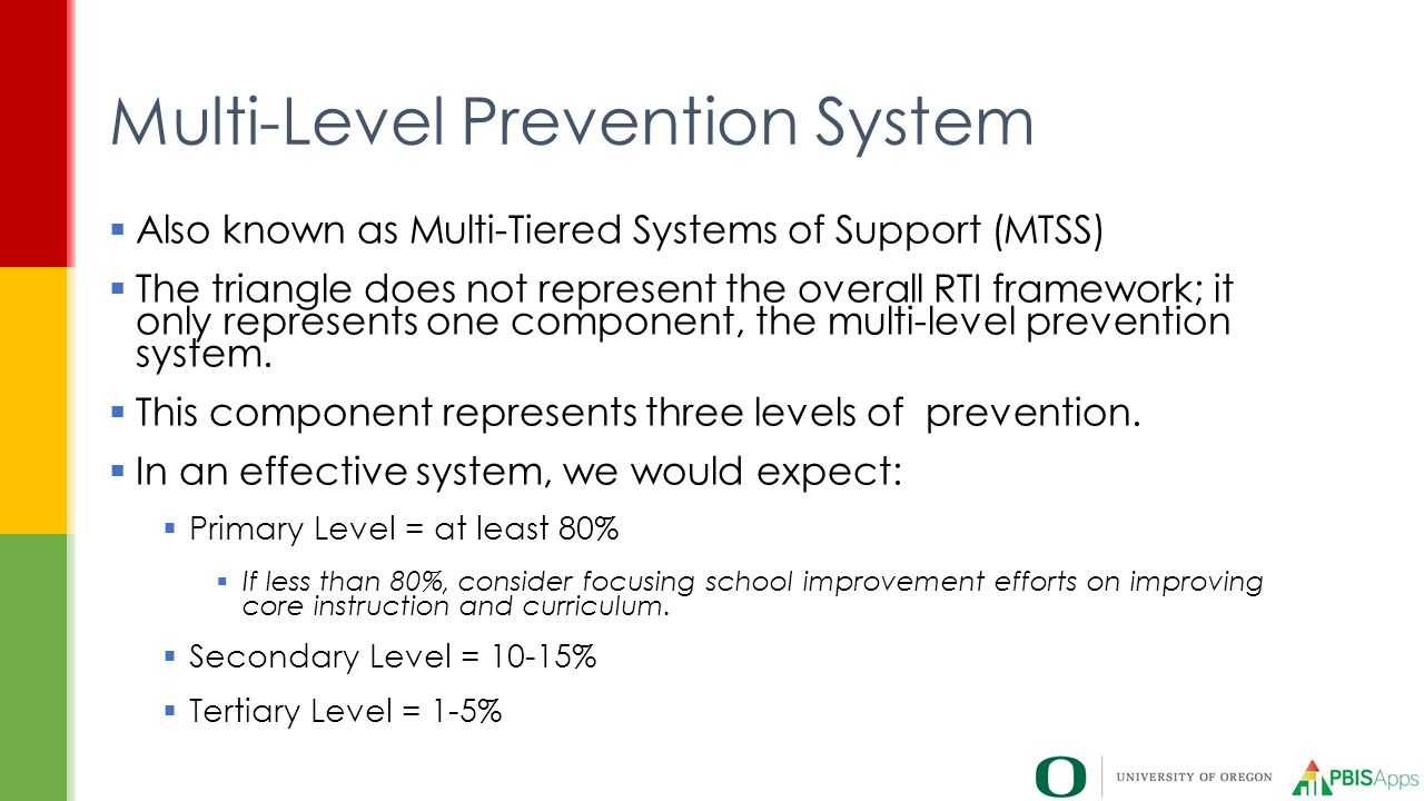  Also known as Multi-Tiered Systems of Support (MTSS)  The triangle does not represent the overall RTI framework; it only represents one component, the multi-level prevention system.