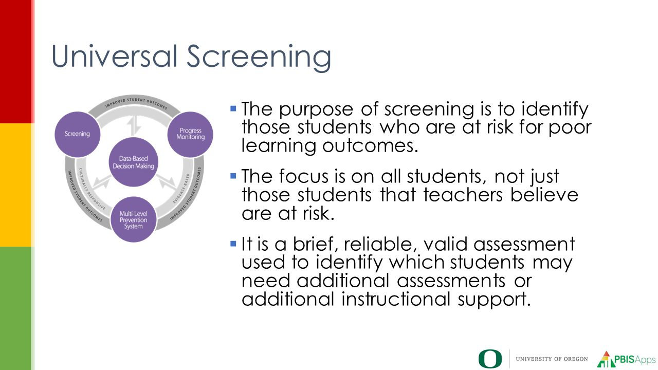 Universal Screening  The purpose of screening is to identify those students who are at risk for poor learning outcomes.
