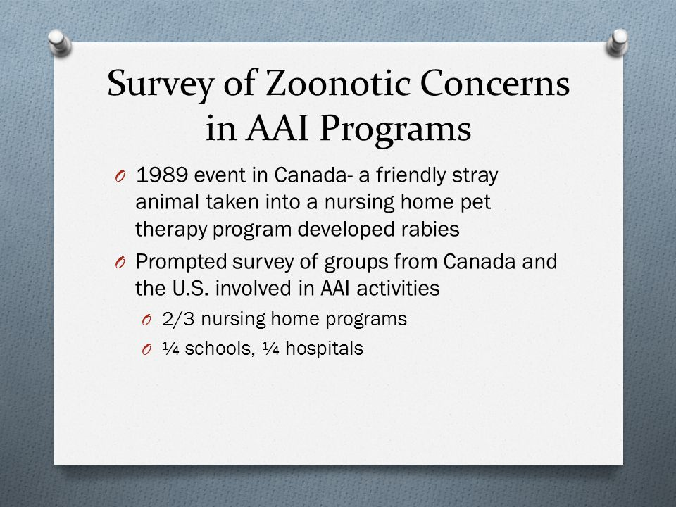 Survey Findings O 50% had concerns about zoonotic disease transmission O Rabies, dermatophytes, external parasites O Hospitals had more concerns for intestinal infections – Salmonella, Campylobacter, etc O <50% consulted with health professional about zoonotic disease prevention (but 95% of hospital programs did) O 10% of community programs had printed prevention materials, 75% of hospital programs had them